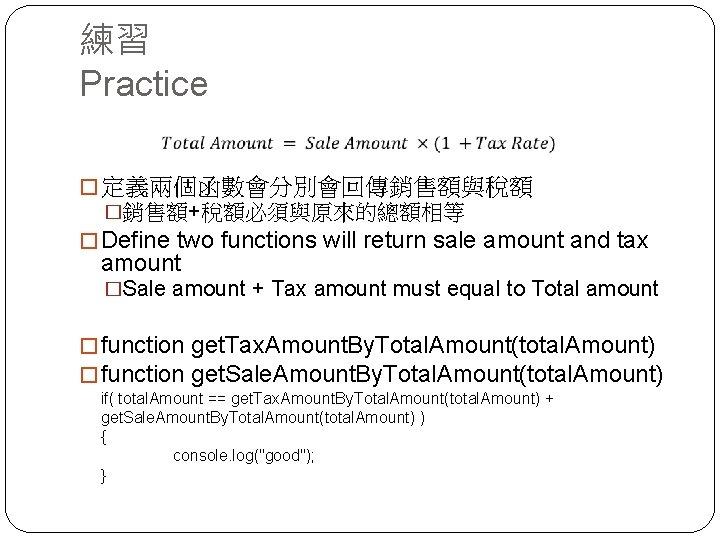 練習 Practice � 定義兩個函數會分別會回傳銷售額與稅額 �銷售額+稅額必須與原來的總額相等 � Define two functions will return sale amount and