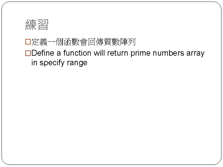 練習 �定義一個函數會回傳質數陣列 �Define a function will return prime numbers array in specify range