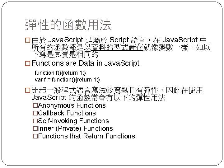 彈性的函數用法 � 由於 Java. Script 是屬於 Script 語言,在 Java. Script 中 所有的函數都是以資料的型式儲存就像變數一樣,如以 下寫是其實是相同的 �