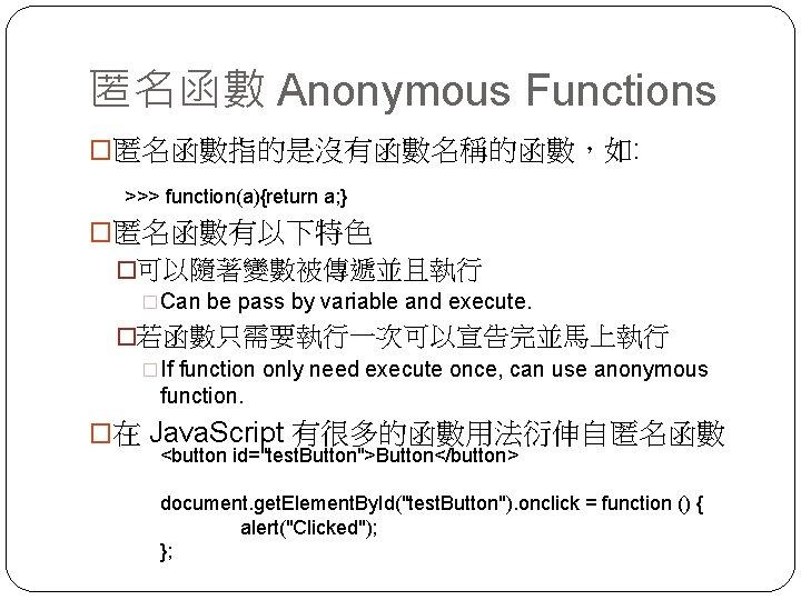 匿名函數 Anonymous Functions �匿名函數指的是沒有函數名稱的函數,如: >>> function(a){return a; } �匿名函數有以下特色 �可以隨著變數被傳遞並且執行 �Can be pass by