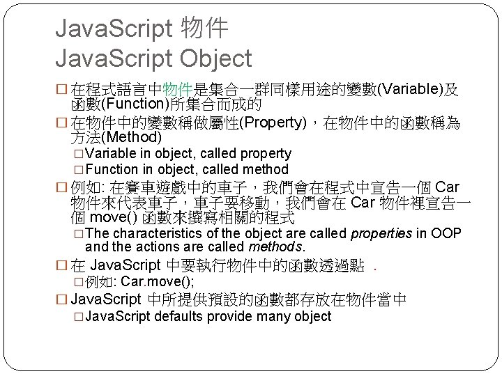 Java. Script 物件 Java. Script Object � 在程式語言中物件是集合一群同樣用途的變數(Variable)及 函數(Function)所集合而成的 � 在物件中的變數稱做屬性(Property),在物件中的函數稱為 方法(Method) �Variable in