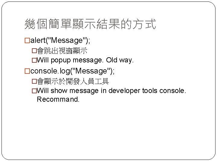 """幾個簡單顯示結果的方式 �alert(""""Message""""); �會跳出視窗顯示 �Will popup message. Old way. �console. log(""""Message""""); �會顯示於開發人員 具 �Will show"""