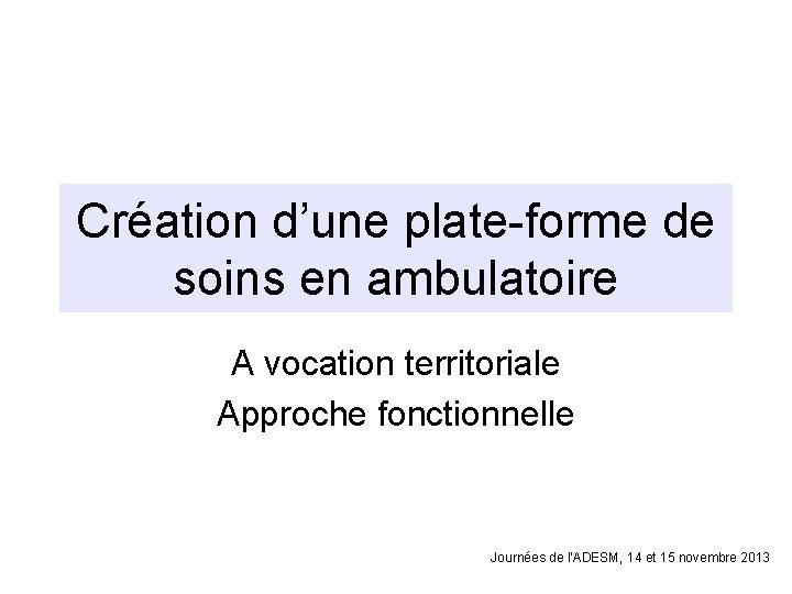 Création d'une plate-forme de soins en ambulatoire A vocation territoriale Approche fonctionnelle Journées de