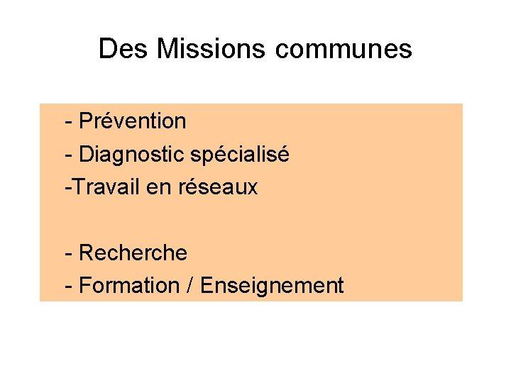 Des Missions communes - Prévention - Diagnostic spécialisé -Travail en réseaux - Recherche -