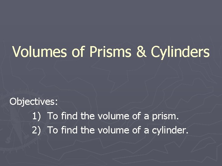 Volumes of Prisms & Cylinders Objectives: 1) To find the volume of a prism.