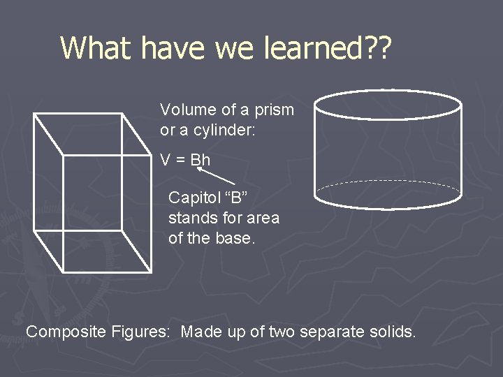 What have we learned? ? Volume of a prism or a cylinder: V =