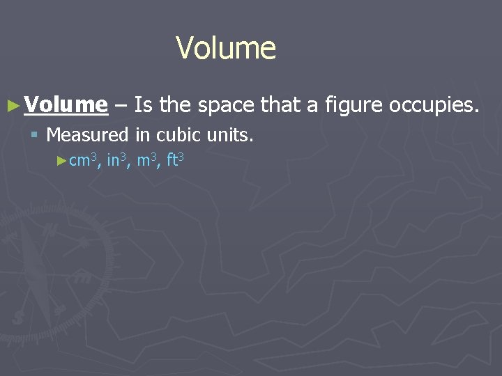 Volume ► Volume – Is the space that a figure occupies. § Measured in