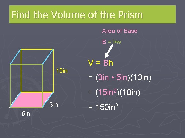 Find the Volume of the Prism Area of Base B = l • w