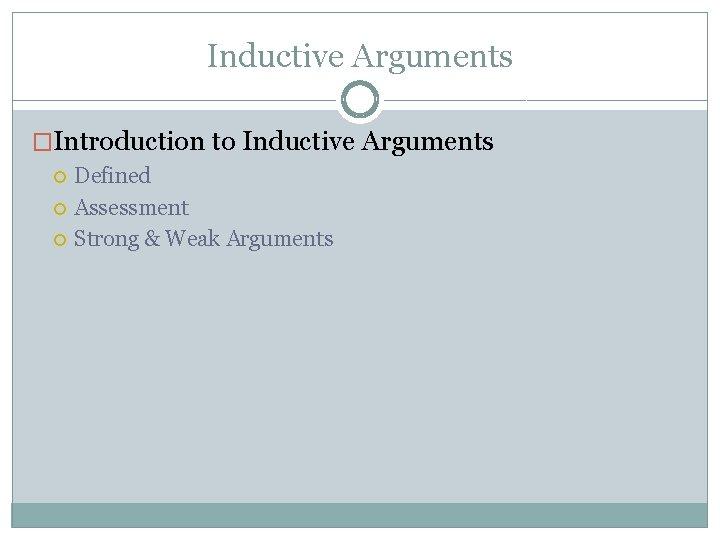 Inductive Arguments �Introduction to Inductive Arguments Defined Assessment Strong & Weak Arguments