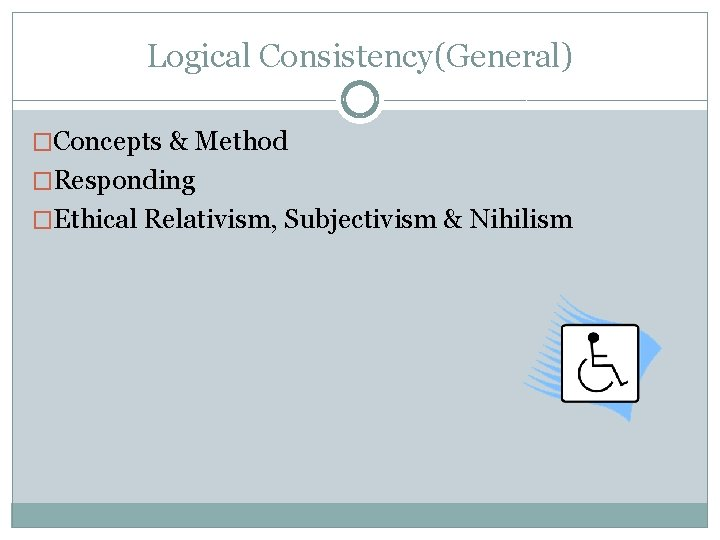 Logical Consistency(General) �Concepts & Method �Responding �Ethical Relativism, Subjectivism & Nihilism