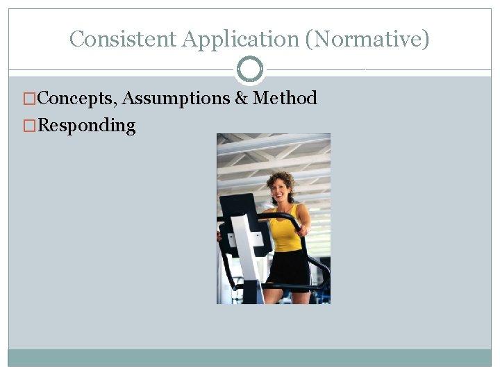Consistent Application (Normative) �Concepts, Assumptions & Method �Responding
