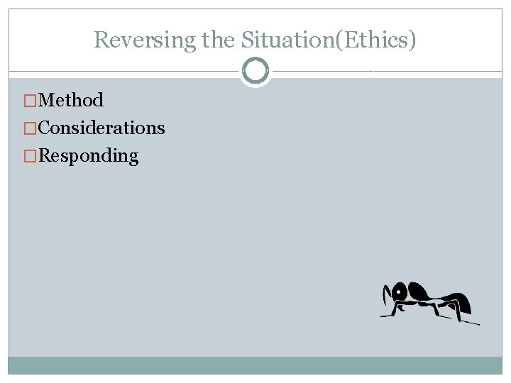 Reversing the Situation(Ethics) �Method �Considerations �Responding