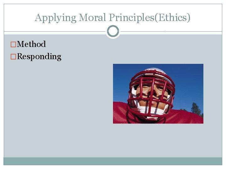 Applying Moral Principles(Ethics) �Method �Responding