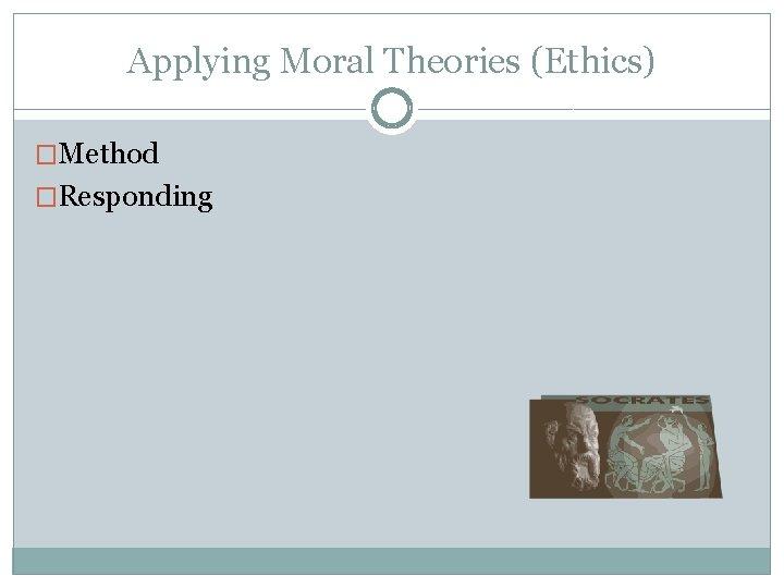 Applying Moral Theories (Ethics) �Method �Responding