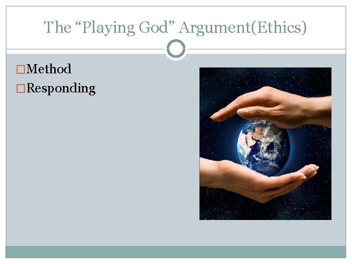 "The ""Playing God"" Argument(Ethics) �Method �Responding"