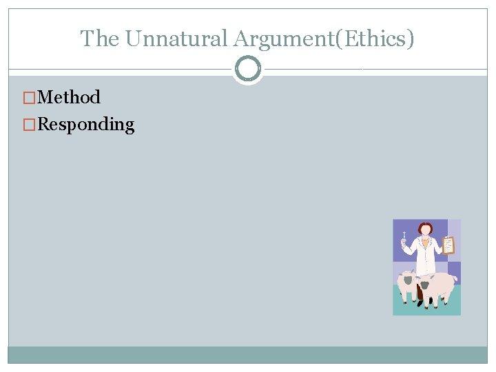 The Unnatural Argument(Ethics) �Method �Responding