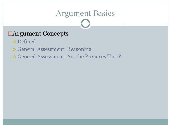 Argument Basics �Argument Concepts Defined General Assessment: Reasoning General Assessment: Are the Premises True?