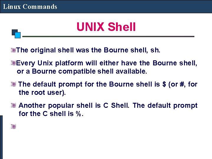 Linux Commands UNIX Shell The original shell was the Bourne shell, sh. Every Unix