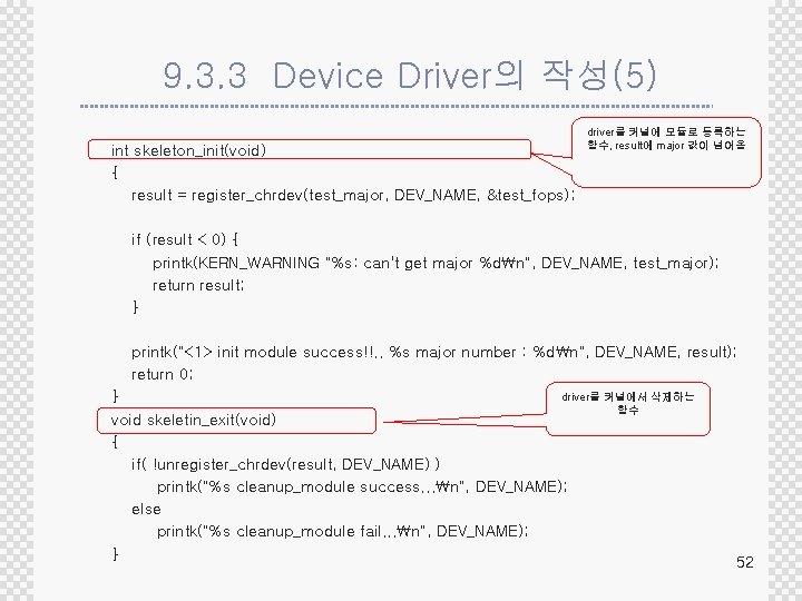 9. 3. 3 Device Driver의 작성(5) int skeleton_init(void) { result = register_chrdev(test_major, DEV_NAME, &test_fops);