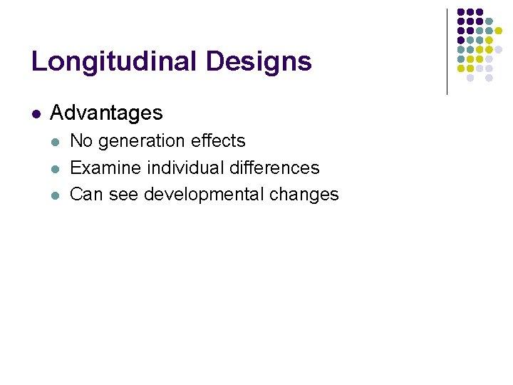 Longitudinal Designs l Advantages l l l No generation effects Examine individual differences Can
