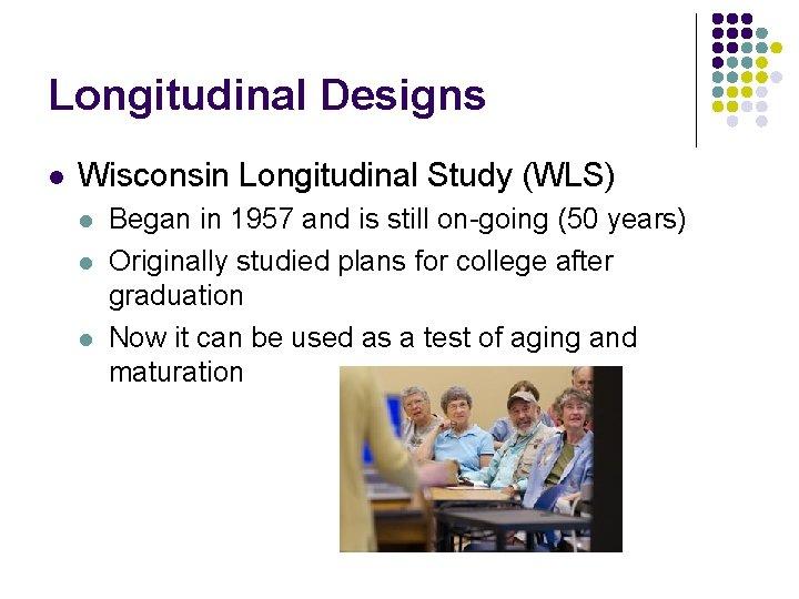 Longitudinal Designs l Wisconsin Longitudinal Study (WLS) l l l Began in 1957 and