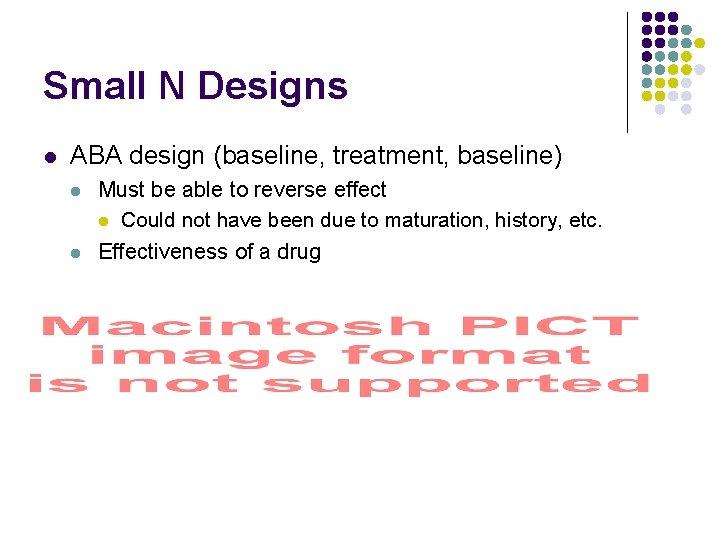 Small N Designs l ABA design (baseline, treatment, baseline) l l Must be able