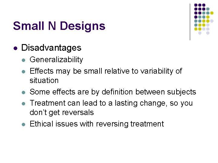 Small N Designs l Disadvantages l l l Generalizability Effects may be small relative