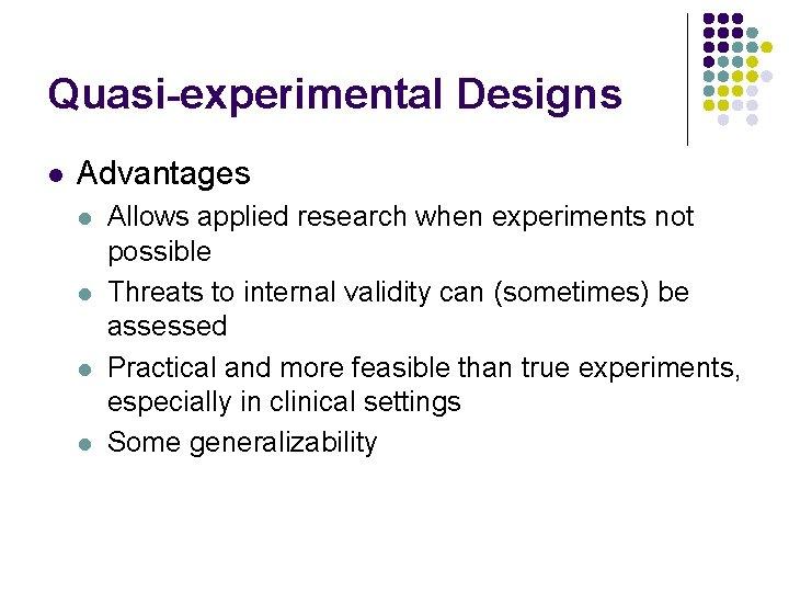 Quasi-experimental Designs l Advantages l l Allows applied research when experiments not possible Threats