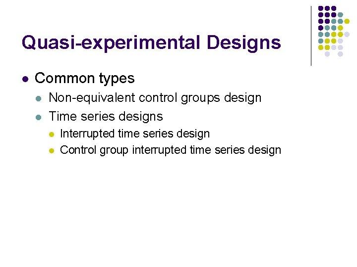 Quasi-experimental Designs l Common types l l Non-equivalent control groups design Time series designs