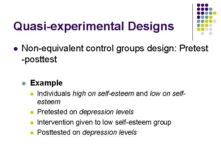 Quasi-experimental Designs l Non-equivalent control groups design: Pretest -posttest l Example l l Individuals