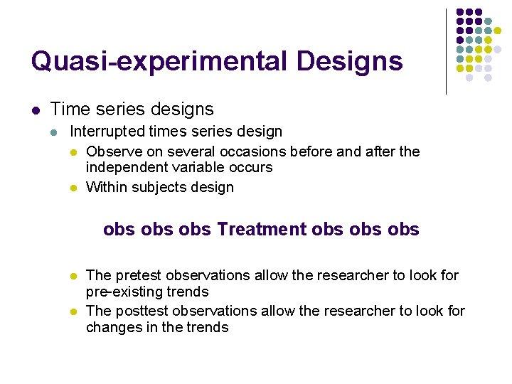 Quasi-experimental Designs l Time series designs l Interrupted times series design l Observe on