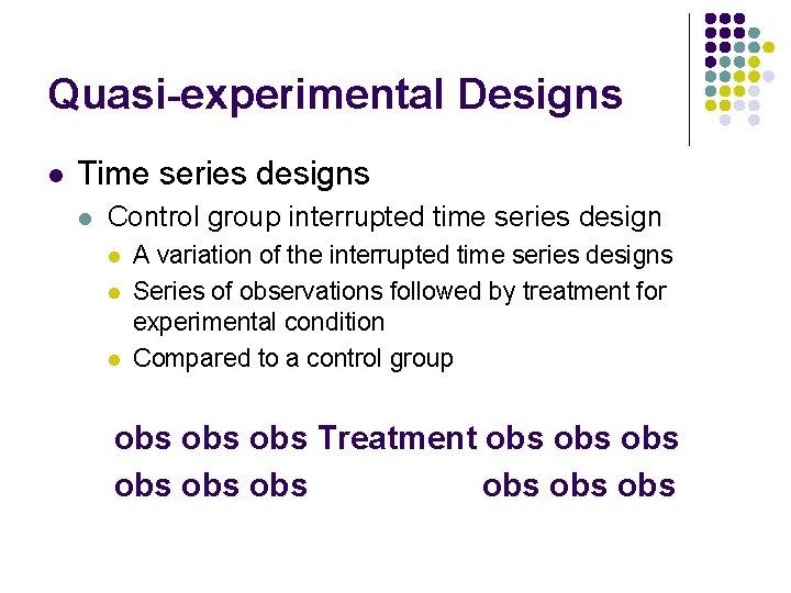 Quasi-experimental Designs l Time series designs l Control group interrupted time series design l