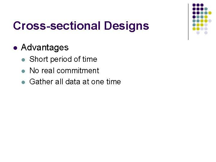 Cross-sectional Designs l Advantages l l l Short period of time No real commitment