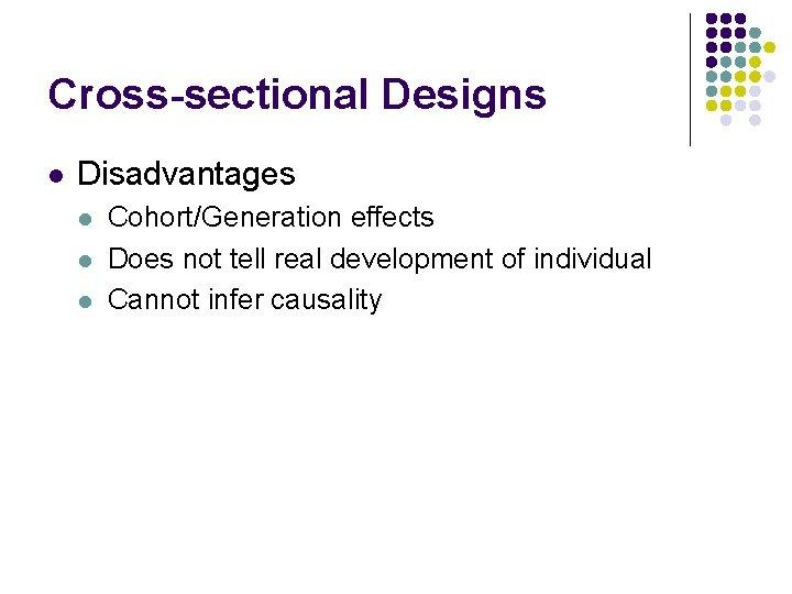 Cross-sectional Designs l Disadvantages l l l Cohort/Generation effects Does not tell real development