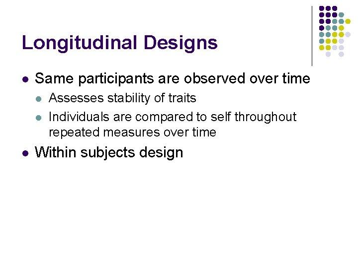 Longitudinal Designs l Same participants are observed over time l l l Assesses stability