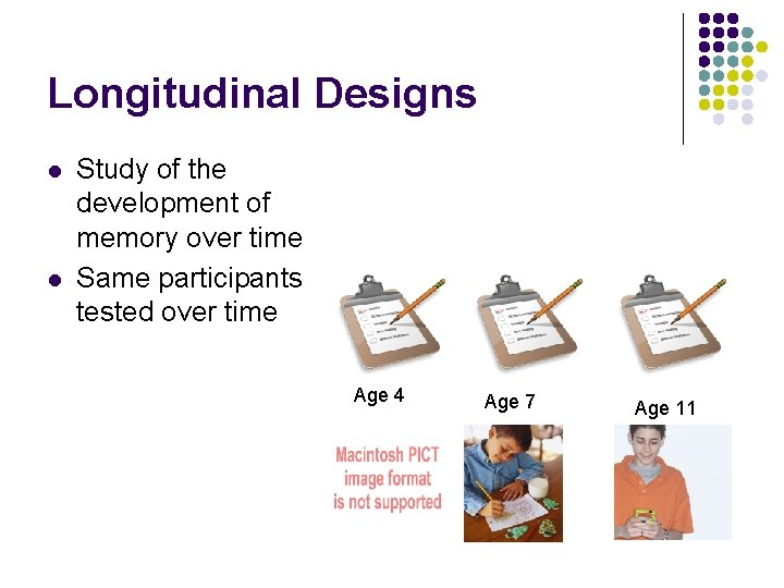 Longitudinal Designs l l Study of the development of memory over time Same participants