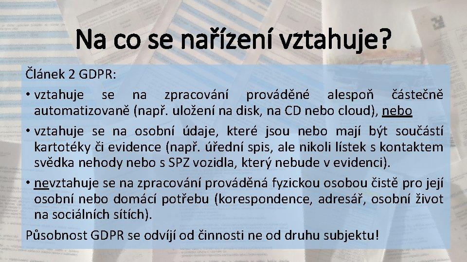 Na co se nařízení vztahuje? Článek 2 GDPR: • vztahuje se na zpracování prováděné