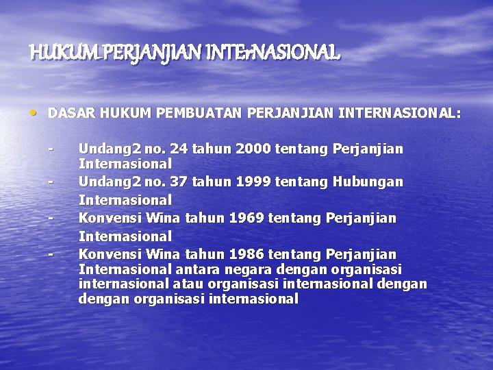 HUKUM PERJANJIAN INTEr. NASIONAL • DASAR HUKUM PEMBUATAN PERJANJIAN INTERNASIONAL: - Undang 2 no.