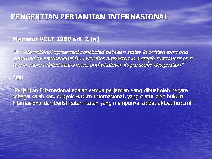 """PENGERTIAN PERJANJIAN INTERNASIONAL Menurut VCLT 1969 art. 2 (a) """"An international agreement concluded between"""