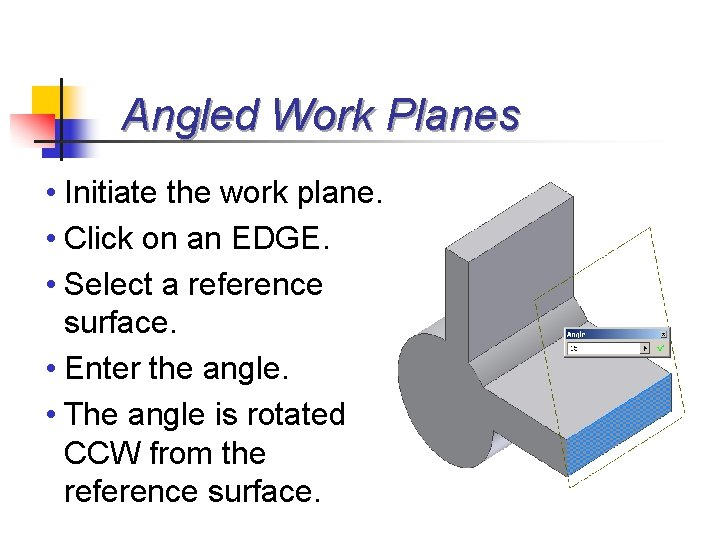 Angled Work Planes • Initiate the work plane. • Click on an EDGE. •