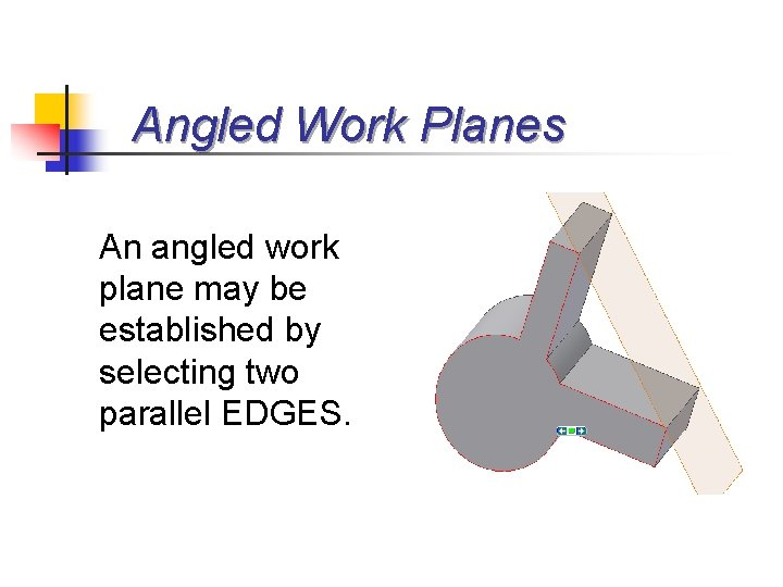 Angled Work Planes An angled work plane may be established by selecting two parallel