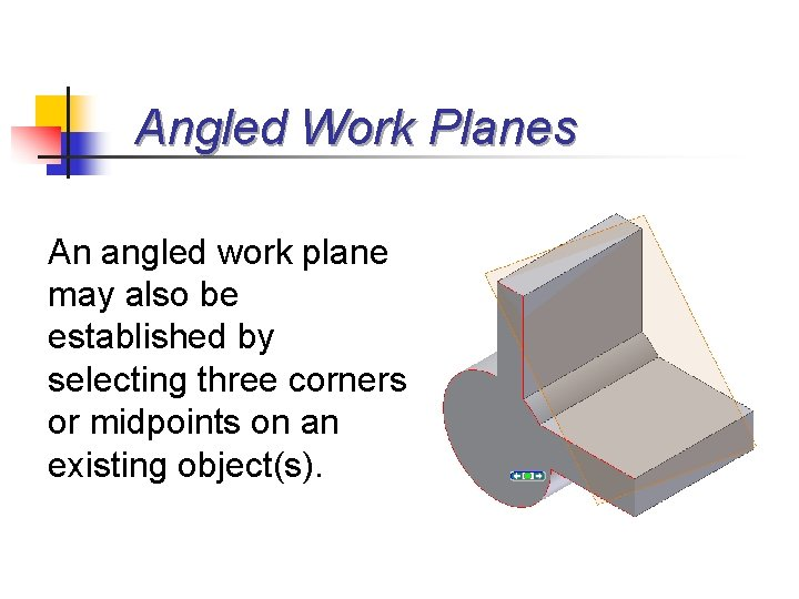 Angled Work Planes An angled work plane may also be established by selecting three
