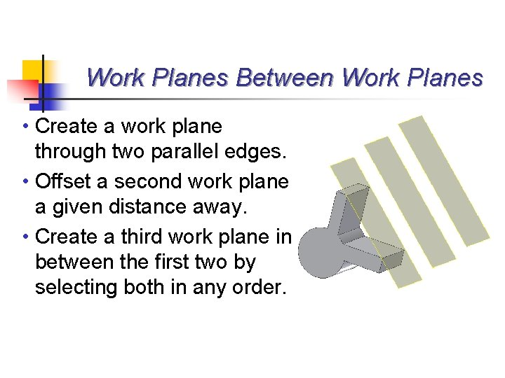 Work Planes Between Work Planes • Create a work plane through two parallel edges.