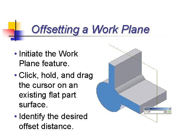 Offsetting a Work Plane • Initiate the Work Plane feature. • Click, hold, and