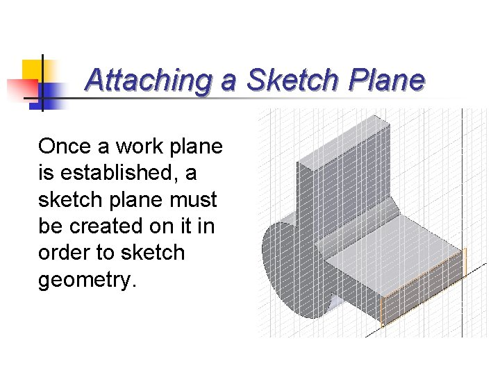Attaching a Sketch Plane Once a work plane is established, a sketch plane must