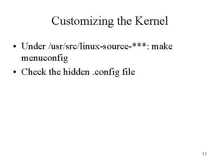 Customizing the Kernel • Under /usr/src/linux-source-***: make menuconfig • Check the hidden. config file