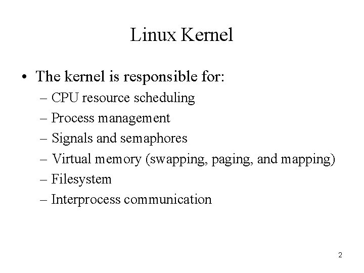 Linux Kernel • The kernel is responsible for: – CPU resource scheduling – Process