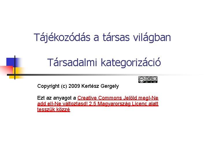 Tájékozódás a társas világban Társadalmi kategorizáció Copyright (c) 2009 Kertész Gergely Ezt az anyagot
