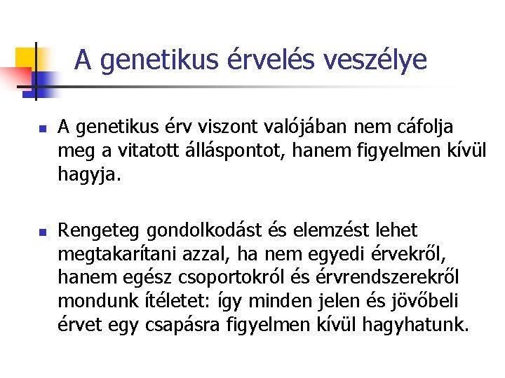 A genetikus érvelés veszélye n n A genetikus érv viszont valójában nem cáfolja meg