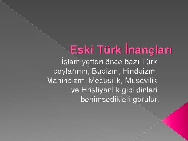 Eski Türk İnançları İslamiyetten önce bazı Türk boylarının, Budizm, Hinduizm, Maniheizm, Mecusilik, Musevilik ve